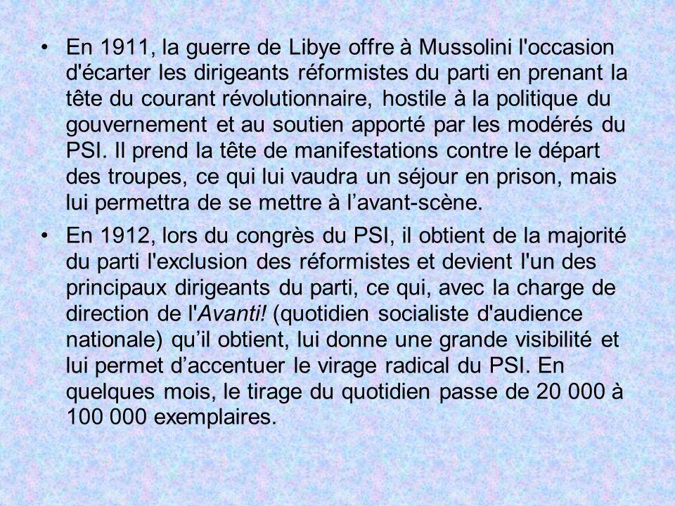 En 1911, la guerre de Libye offre à Mussolini l occasion d écarter les dirigeants réformistes du parti en prenant la tête du courant révolutionnaire, hostile à la politique du gouvernement et au soutien apporté par les modérés du PSI. Il prend la tête de manifestations contre le départ des troupes, ce qui lui vaudra un séjour en prison, mais lui permettra de se mettre à l'avant-scène.