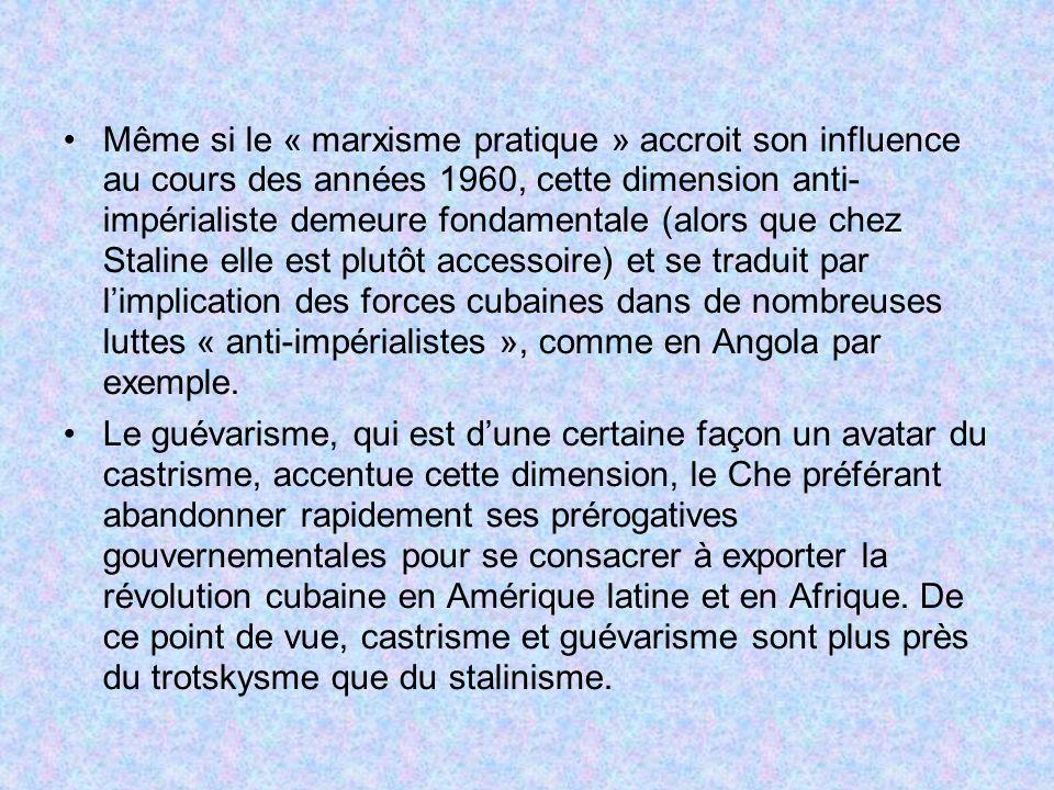 Même si le « marxisme pratique » accroit son influence au cours des années 1960, cette dimension anti- impérialiste demeure fondamentale (alors que chez Staline elle est plutôt accessoire) et se traduit par l'implication des forces cubaines dans de nombreuses luttes « anti-impérialistes », comme en Angola par exemple.
