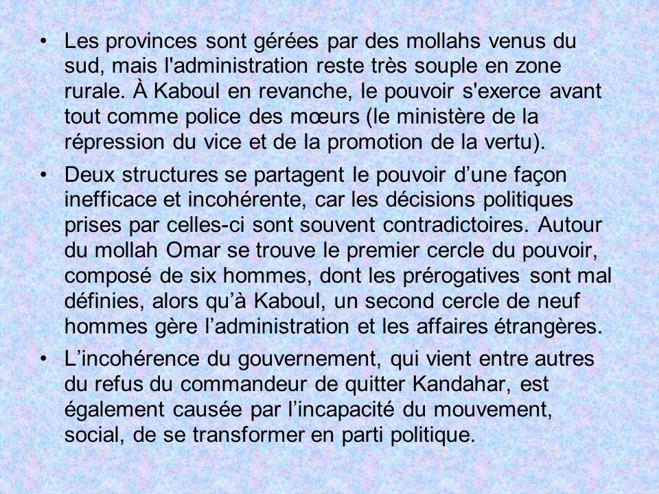 Les provinces sont gérées par des mollahs venus du sud, mais l administration reste très souple en zone rurale. À Kaboul en revanche, le pouvoir s exerce avant tout comme police des mœurs (le ministère de la répression du vice et de la promotion de la vertu).