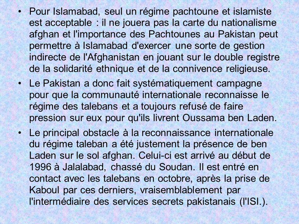 Pour Islamabad, seul un régime pachtoune et islamiste est acceptable : il ne jouera pas la carte du nationalisme afghan et l importance des Pachtounes au Pakistan peut permettre à Islamabad d exercer une sorte de gestion indirecte de l Afghanistan en jouant sur le double registre de la solidarité ethnique et de la connivence religieuse.