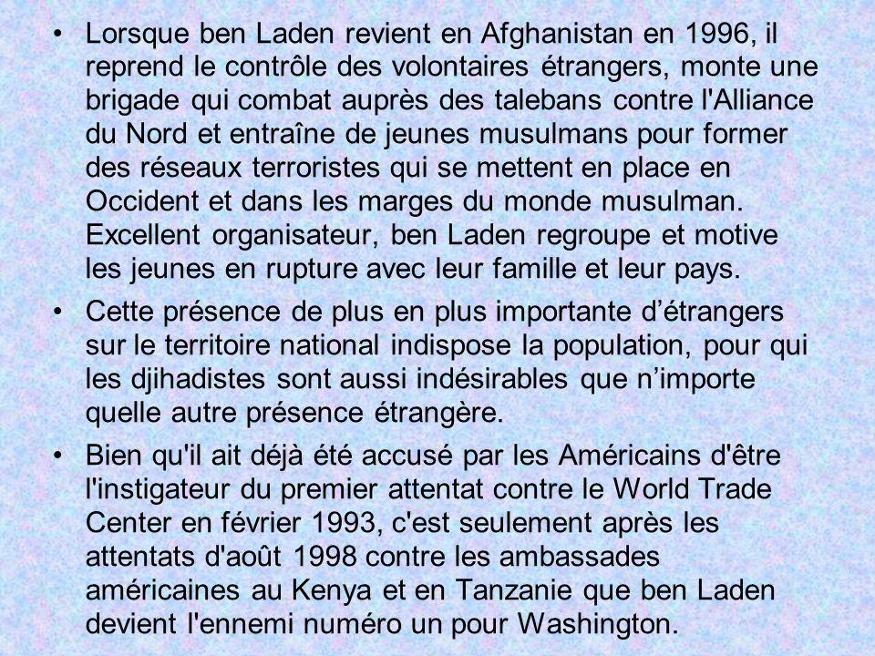 Lorsque ben Laden revient en Afghanistan en 1996, il reprend le contrôle des volontaires étrangers, monte une brigade qui combat auprès des talebans contre l Alliance du Nord et entraîne de jeunes musulmans pour former des réseaux terroristes qui se mettent en place en Occident et dans les marges du monde musulman. Excellent organisateur, ben Laden regroupe et motive les jeunes en rupture avec leur famille et leur pays.