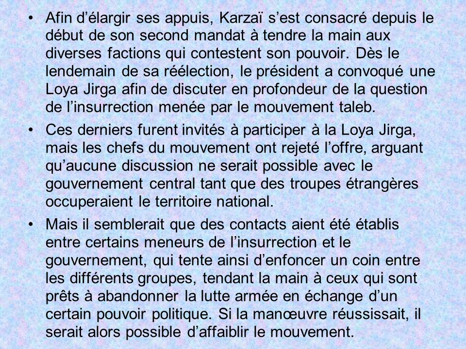 Afin d'élargir ses appuis, Karzaï s'est consacré depuis le début de son second mandat à tendre la main aux diverses factions qui contestent son pouvoir. Dès le lendemain de sa réélection, le président a convoqué une Loya Jirga afin de discuter en profondeur de la question de l'insurrection menée par le mouvement taleb.
