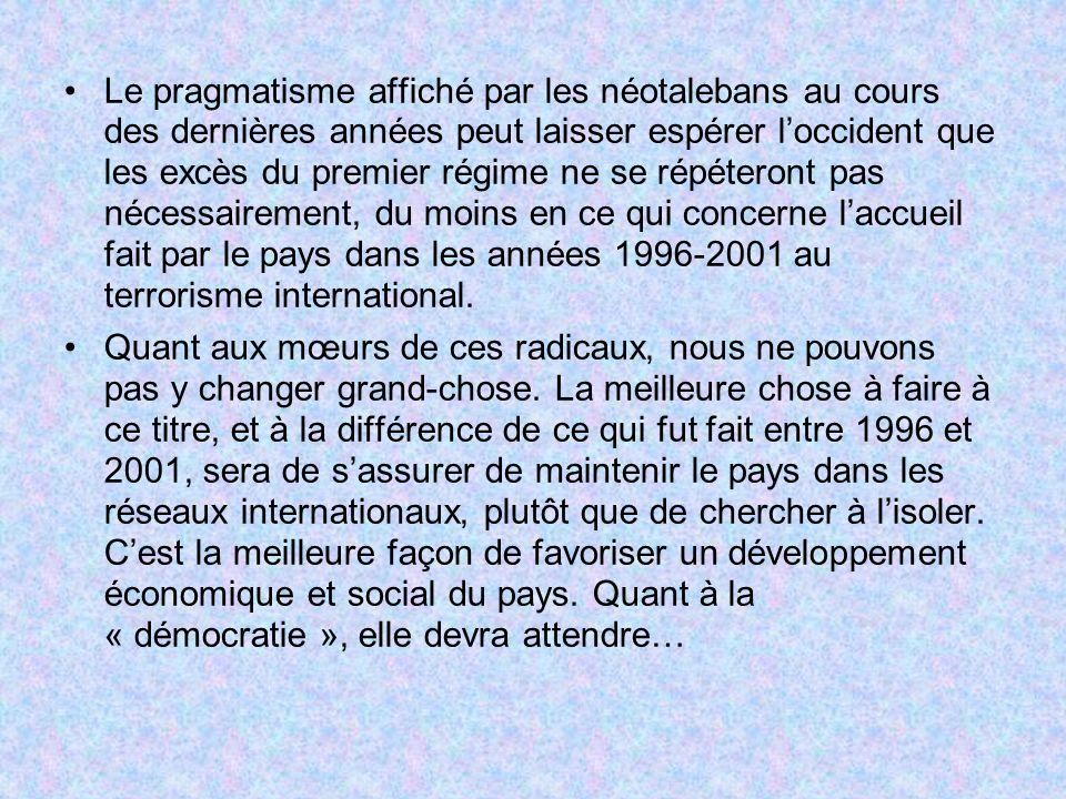 Le pragmatisme affiché par les néotalebans au cours des dernières années peut laisser espérer l'occident que les excès du premier régime ne se répéteront pas nécessairement, du moins en ce qui concerne l'accueil fait par le pays dans les années 1996-2001 au terrorisme international.