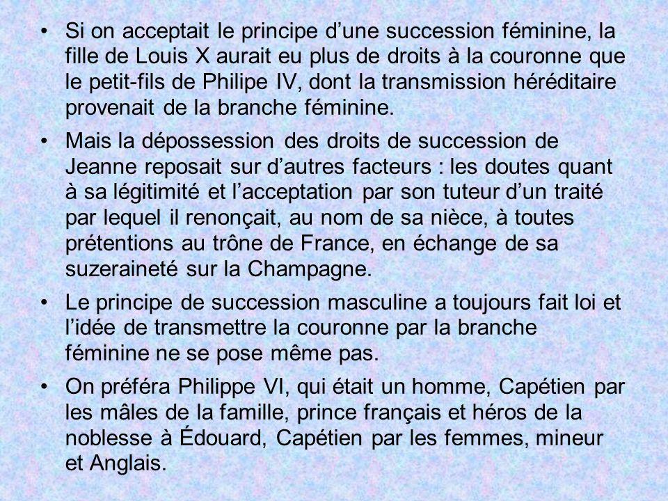 Si on acceptait le principe d'une succession féminine, la fille de Louis X aurait eu plus de droits à la couronne que le petit-fils de Philipe IV, dont la transmission héréditaire provenait de la branche féminine.
