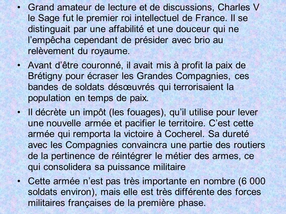 Grand amateur de lecture et de discussions, Charles V le Sage fut le premier roi intellectuel de France. Il se distinguait par une affabilité et une douceur qui ne l'empêcha cependant de présider avec brio au relèvement du royaume.