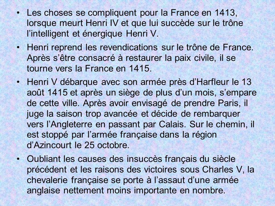 Les choses se compliquent pour la France en 1413, lorsque meurt Henri IV et que lui succède sur le trône l'intelligent et énergique Henri V.