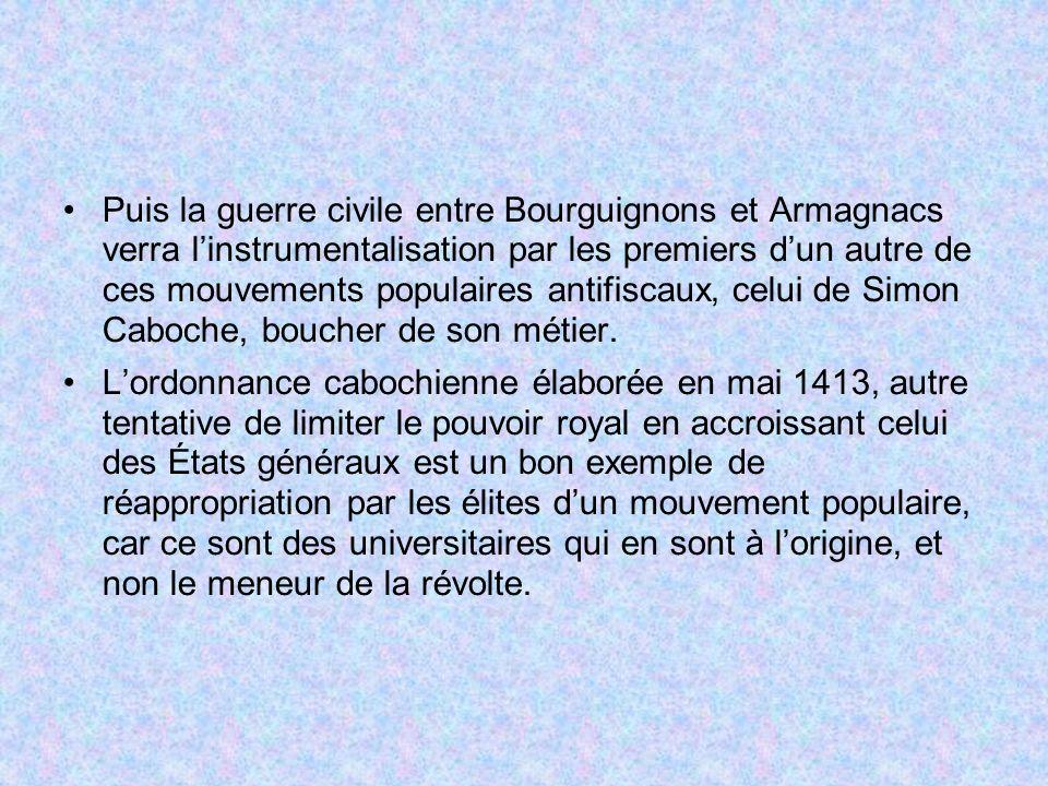 Puis la guerre civile entre Bourguignons et Armagnacs verra l'instrumentalisation par les premiers d'un autre de ces mouvements populaires antifiscaux, celui de Simon Caboche, boucher de son métier.