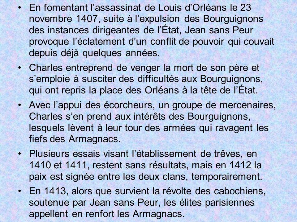 En fomentant l'assassinat de Louis d'Orléans le 23 novembre 1407, suite à l'expulsion des Bourguignons des instances dirigeantes de l'État, Jean sans Peur provoque l'éclatement d'un conflit de pouvoir qui couvait depuis déjà quelques années.