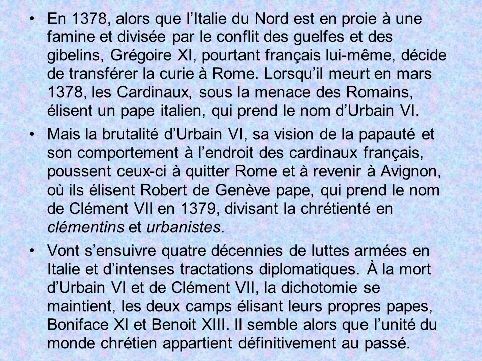 En 1378, alors que l'Italie du Nord est en proie à une famine et divisée par le conflit des guelfes et des gibelins, Grégoire XI, pourtant français lui-même, décide de transférer la curie à Rome. Lorsqu'il meurt en mars 1378, les Cardinaux, sous la menace des Romains, élisent un pape italien, qui prend le nom d'Urbain VI.