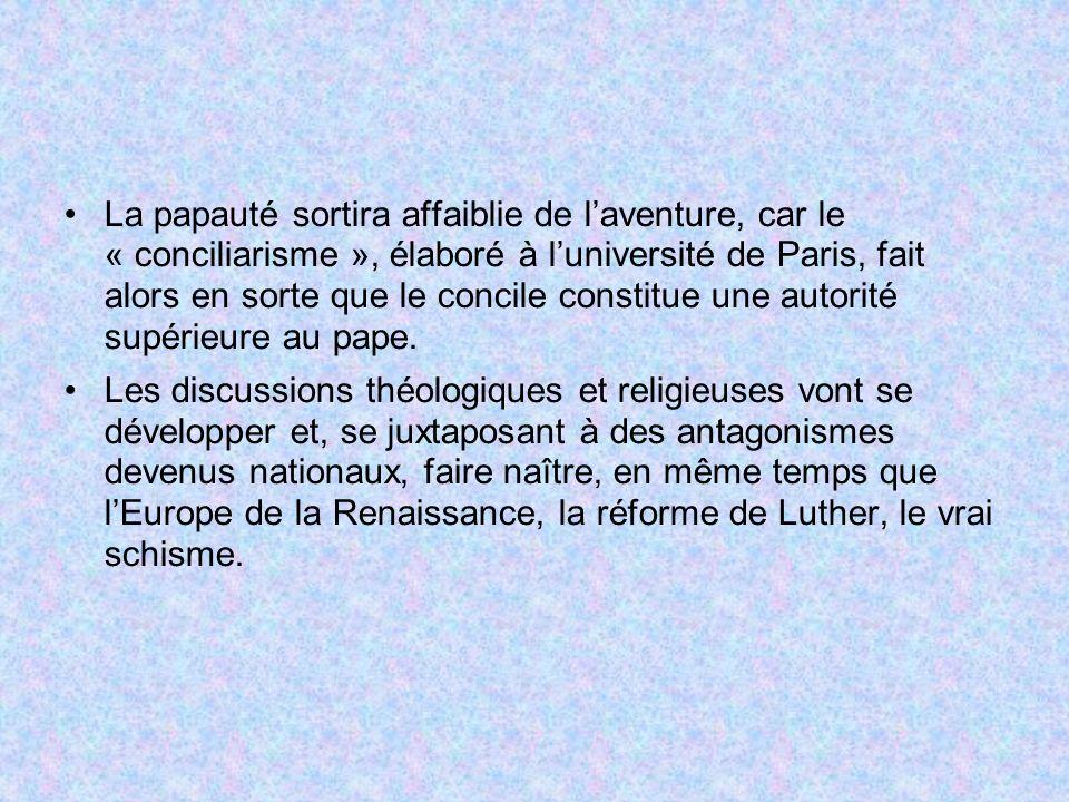 La papauté sortira affaiblie de l'aventure, car le « conciliarisme », élaboré à l'université de Paris, fait alors en sorte que le concile constitue une autorité supérieure au pape.