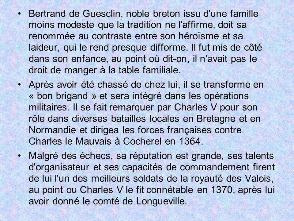Bertrand de Guesclin, noble breton issu d une famille moins modeste que la tradition ne l affirme, doit sa renommée au contraste entre son héroïsme et sa laideur, qui le rend presque difforme. Il fut mis de côté dans son enfance, au point où dit-on, il n'avait pas le droit de manger à la table familiale.