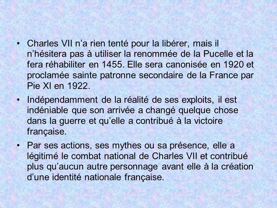 Charles VII n'a rien tenté pour la libérer, mais il n'hésitera pas à utiliser la renommée de la Pucelle et la fera réhabiliter en 1455. Elle sera canonisée en 1920 et proclamée sainte patronne secondaire de la France par Pie XI en 1922.