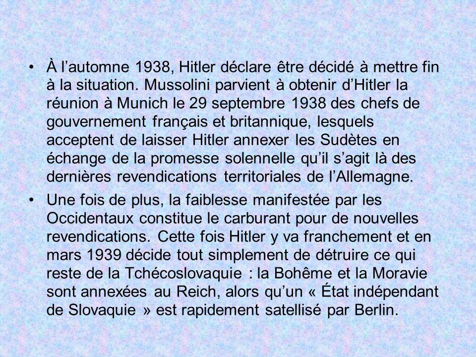 À l'automne 1938, Hitler déclare être décidé à mettre fin à la situation. Mussolini parvient à obtenir d'Hitler la réunion à Munich le 29 septembre 1938 des chefs de gouvernement français et britannique, lesquels acceptent de laisser Hitler annexer les Sudètes en échange de la promesse solennelle qu'il s'agit là des dernières revendications territoriales de l'Allemagne.