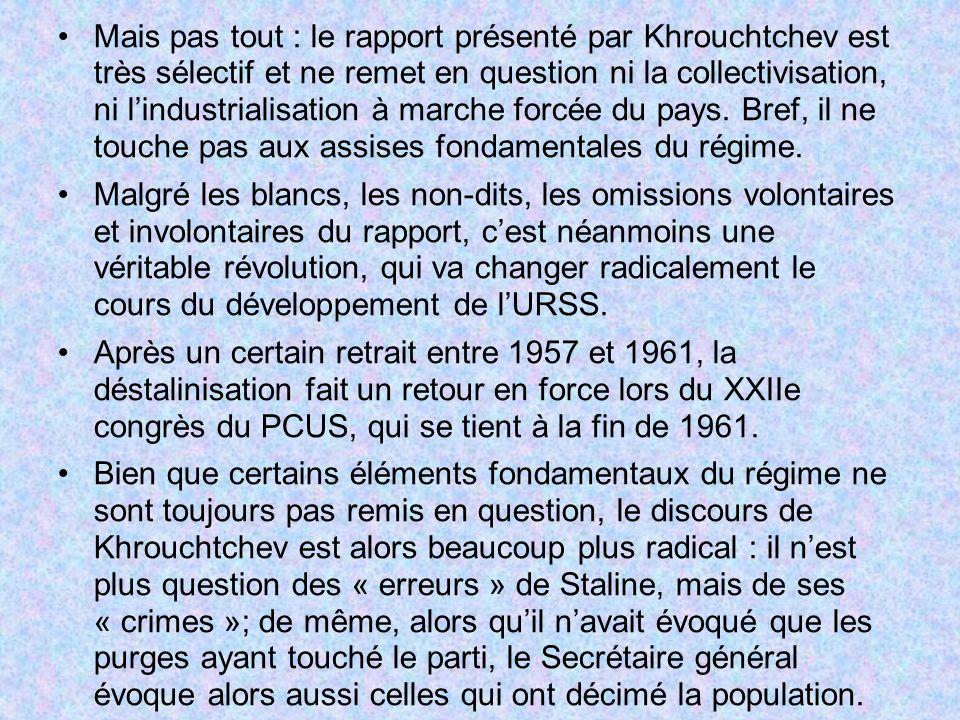Mais pas tout : le rapport présenté par Khrouchtchev est très sélectif et ne remet en question ni la collectivisation, ni l'industrialisation à marche forcée du pays. Bref, il ne touche pas aux assises fondamentales du régime.