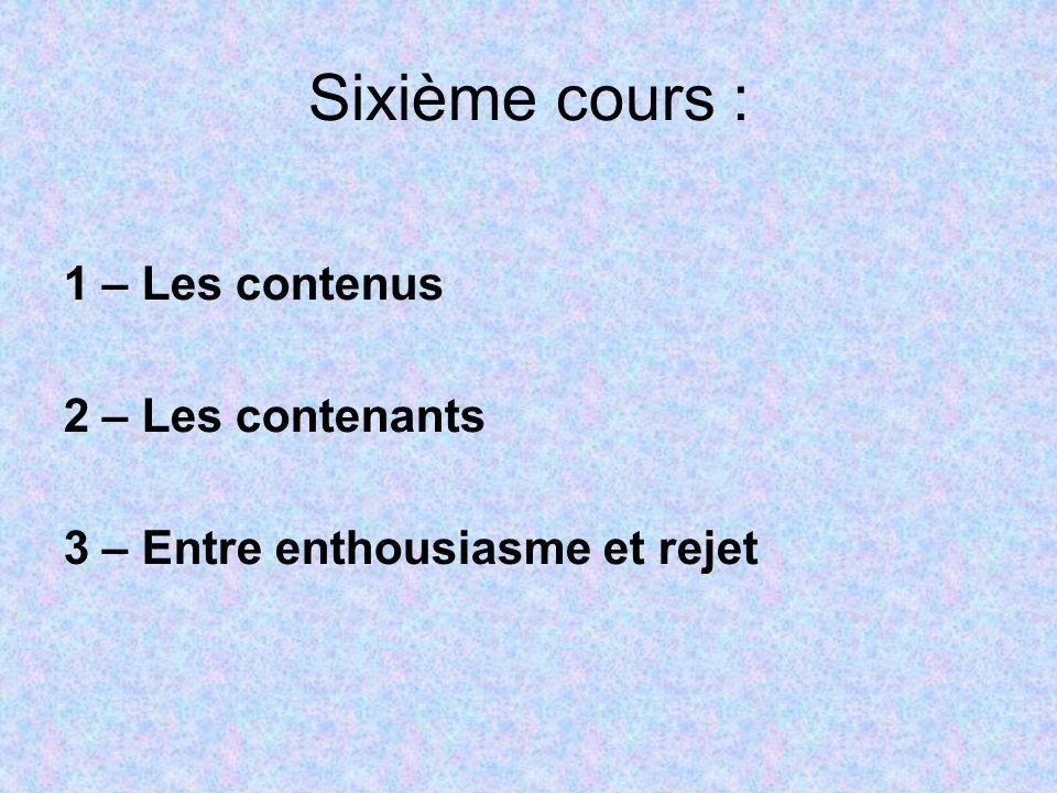 Sixième cours : 1 – Les contenus 2 – Les contenants 3 – Entre enthousiasme et rejet
