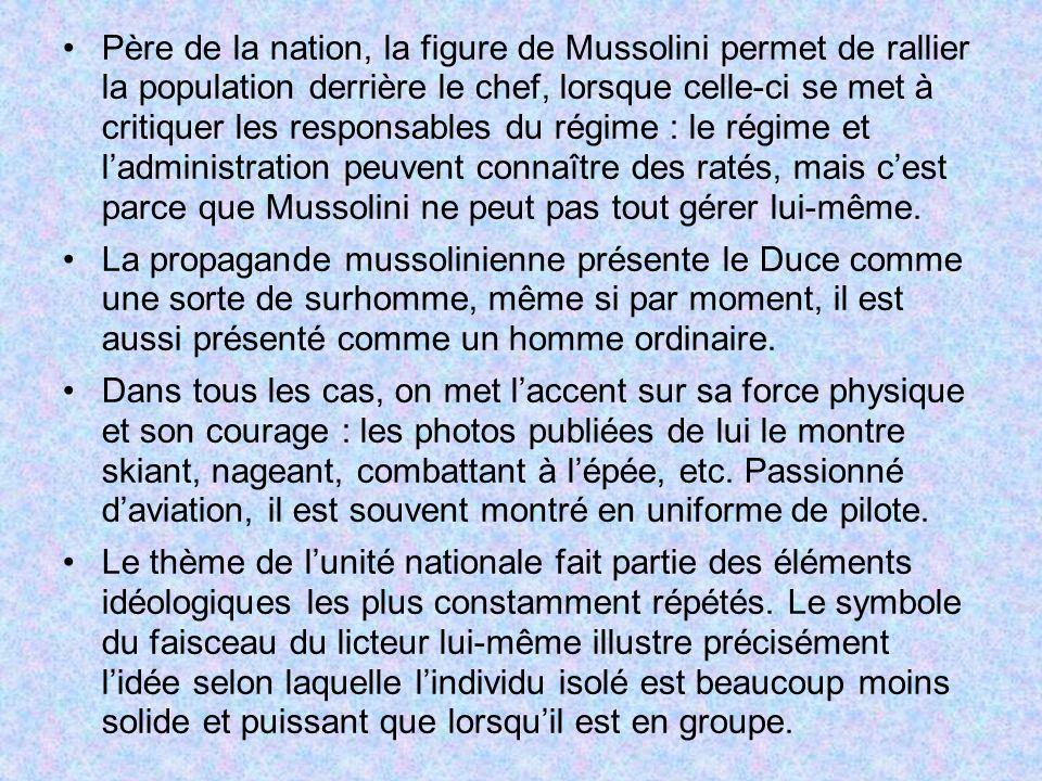 Père de la nation, la figure de Mussolini permet de rallier la population derrière le chef, lorsque celle-ci se met à critiquer les responsables du régime : le régime et l'administration peuvent connaître des ratés, mais c'est parce que Mussolini ne peut pas tout gérer lui-même.