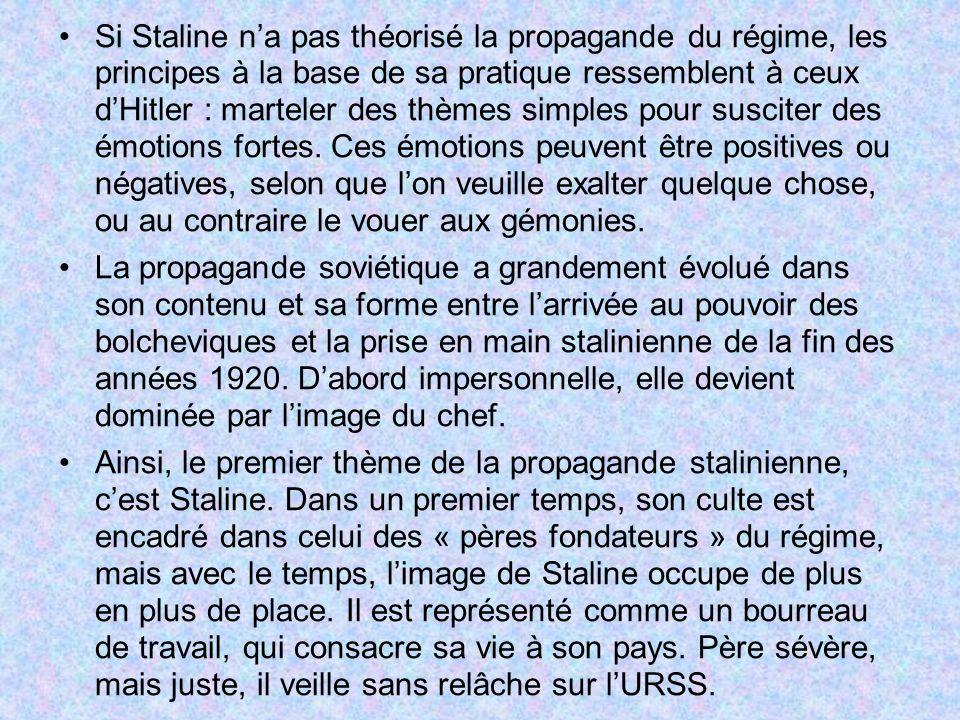 Si Staline n'a pas théorisé la propagande du régime, les principes à la base de sa pratique ressemblent à ceux d'Hitler : marteler des thèmes simples pour susciter des émotions fortes. Ces émotions peuvent être positives ou négatives, selon que l'on veuille exalter quelque chose, ou au contraire le vouer aux gémonies.