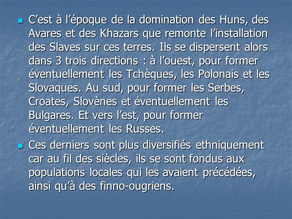 C'est à l'époque de la domination des Huns, des Avares et des Khazars que remonte l'installation des Slaves sur ces terres. Ils se dispersent alors dans 3 trois directions : à l'ouest, pour former éventuellement les Tchèques, les Polonais et les Slovaques. Au sud, pour former les Serbes, Croates, Slovènes et éventuellement les Bulgares. Et vers l'est, pour former éventuellement les Russes.