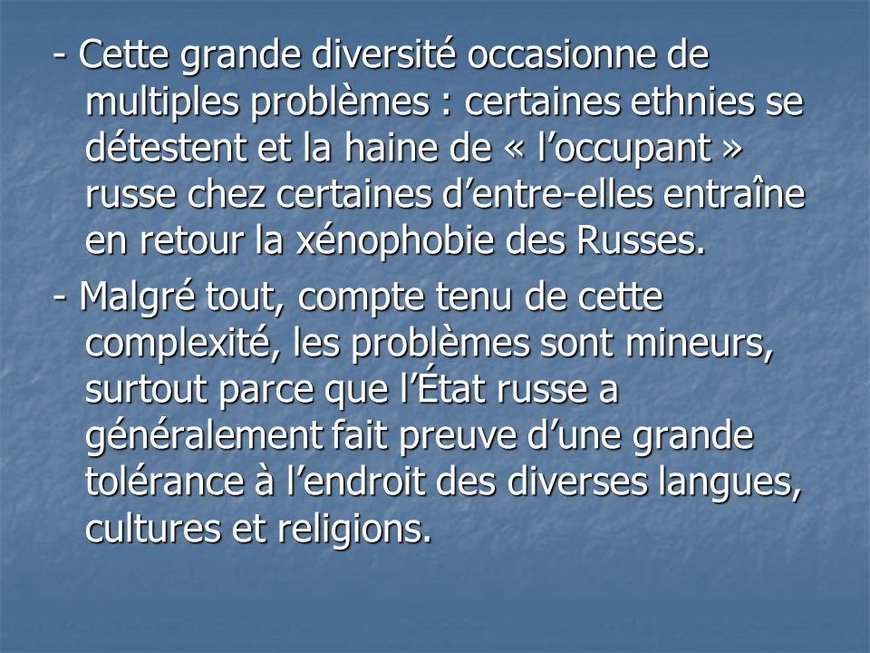 - Cette grande diversité occasionne de multiples problèmes : certaines ethnies se détestent et la haine de « l'occupant » russe chez certaines d'entre-elles entraîne en retour la xénophobie des Russes.
