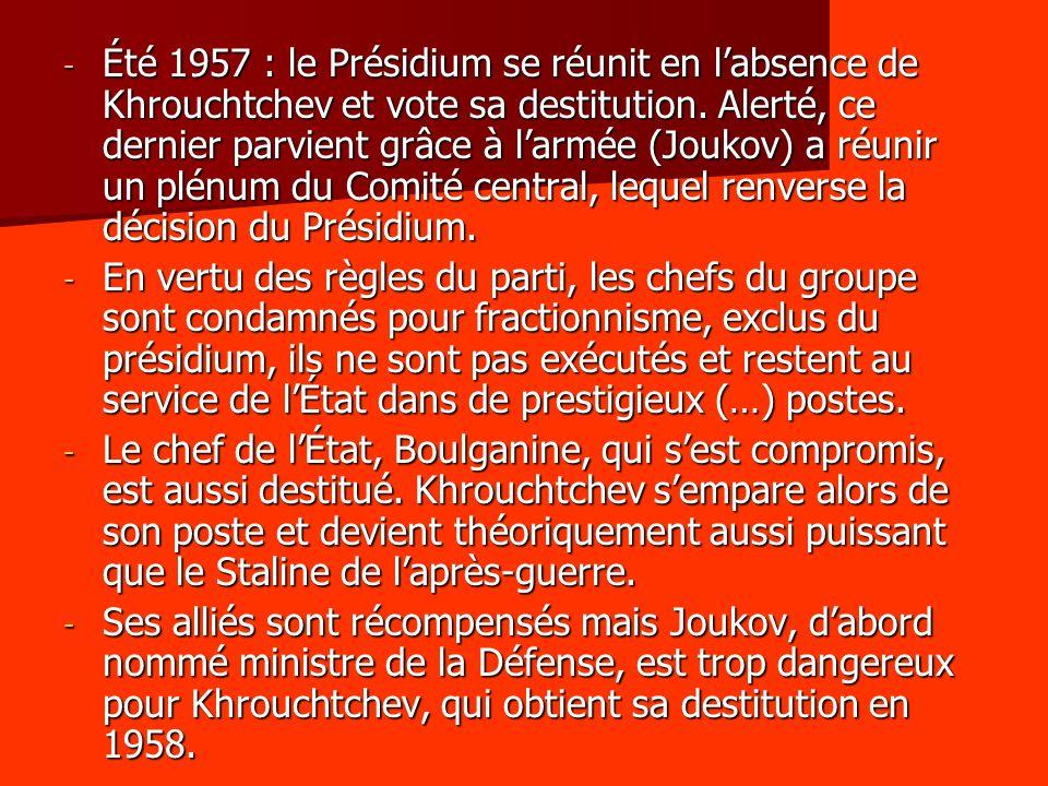 Été 1957 : le Présidium se réunit en l'absence de Khrouchtchev et vote sa destitution. Alerté, ce dernier parvient grâce à l'armée (Joukov) a réunir un plénum du Comité central, lequel renverse la décision du Présidium.