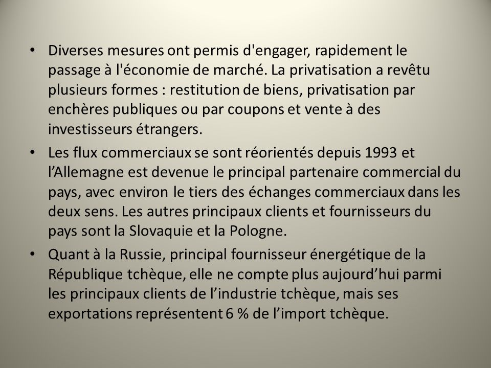 Diverses mesures ont permis d engager, rapidement le passage à l économie de marché. La privatisation a revêtu plusieurs formes : restitution de biens, privatisation par enchères publiques ou par coupons et vente à des investisseurs étrangers.