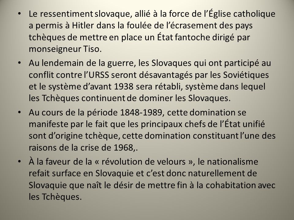 Le ressentiment slovaque, allié à la force de l'Église catholique a permis à Hitler dans la foulée de l'écrasement des pays tchèques de mettre en place un État fantoche dirigé par monseigneur Tiso.
