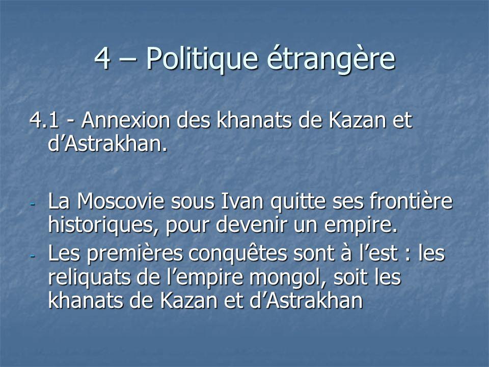 4 – Politique étrangère 4.1 - Annexion des khanats de Kazan et d'Astrakhan.