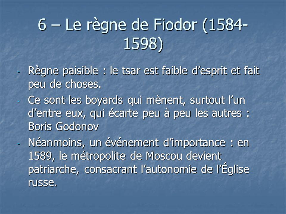 6 – Le règne de Fiodor (1584-1598) Règne paisible : le tsar est faible d'esprit et fait peu de choses.
