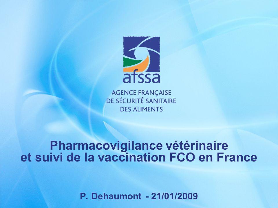 Pharmacovigilance vétérinaire et suivi de la vaccination FCO en France P. Dehaumont - 21/01/2009