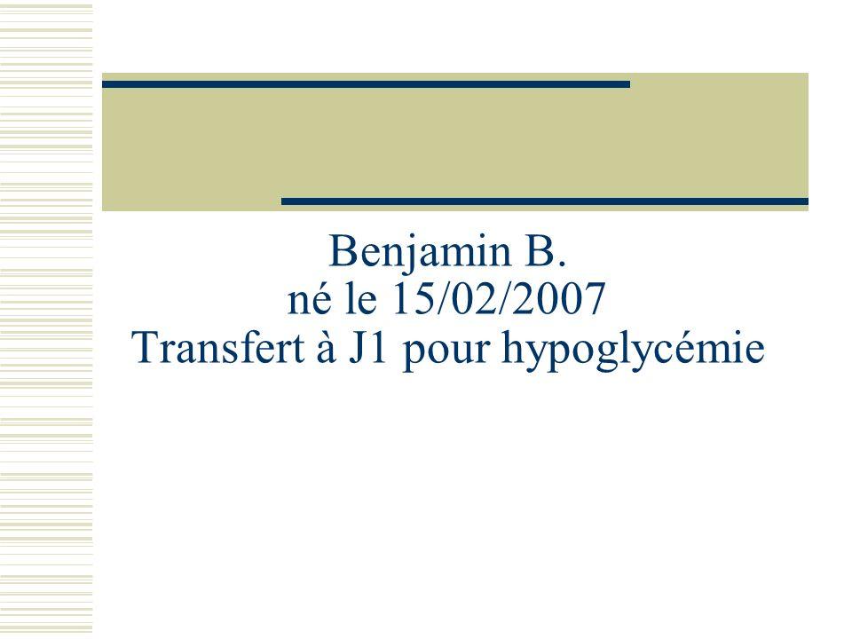 Benjamin B. né le 15/02/2007 Transfert à J1 pour hypoglycémie