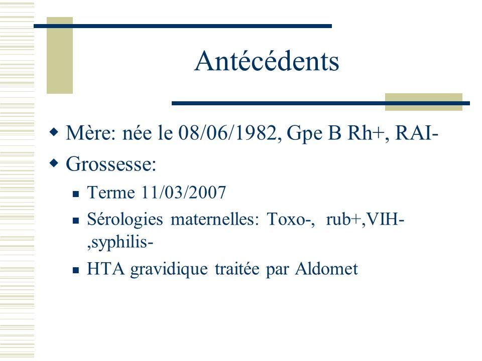 Antécédents Mère: née le 08/06/1982, Gpe B Rh+, RAI- Grossesse: