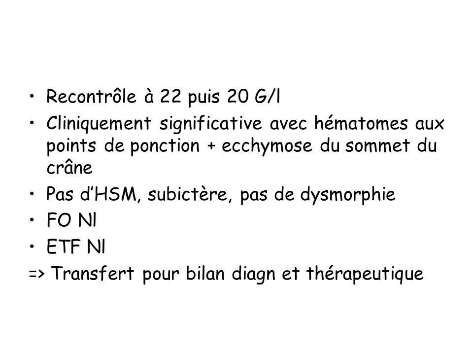 Recontrôle à 22 puis 20 G/l Cliniquement significative avec hématomes aux points de ponction + ecchymose du sommet du crâne.