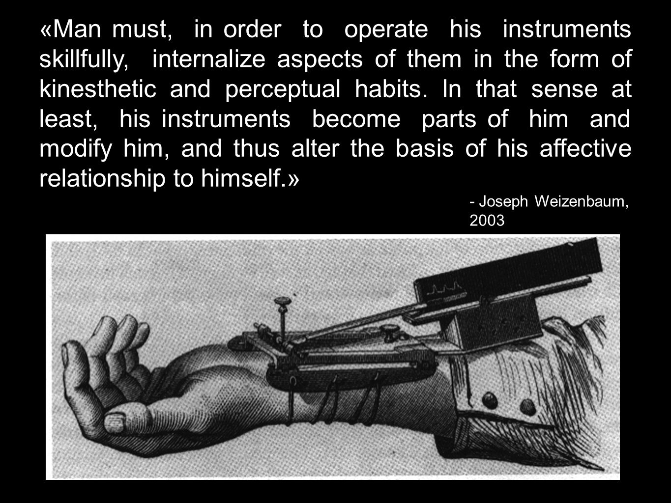 «Man must, in order to operate his instruments skillfully, internalize aspects of them in the form of kinesthetic and perceptual habits. In that sense at least, his instruments become parts of him and modify him, and thus alter the basis of his affective relationship to himself.»