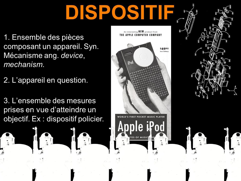 DISPOSITIF 1. Ensemble des pièces composant un appareil. Syn. Mécanisme ang. device, mechanism. 2. L'appareil en question.