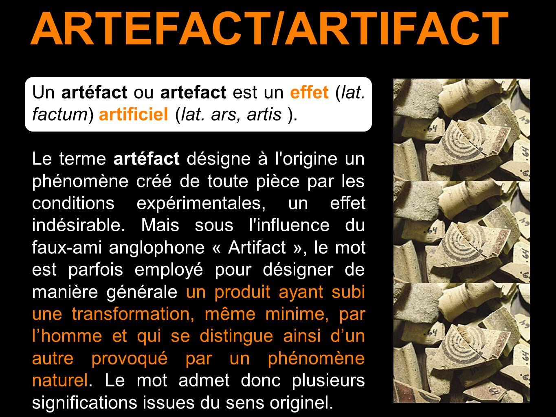 ARTEFACT/ARTIFACT Un artéfact ou artefact est un effet (lat. factum) artificiel (lat. ars, artis ).