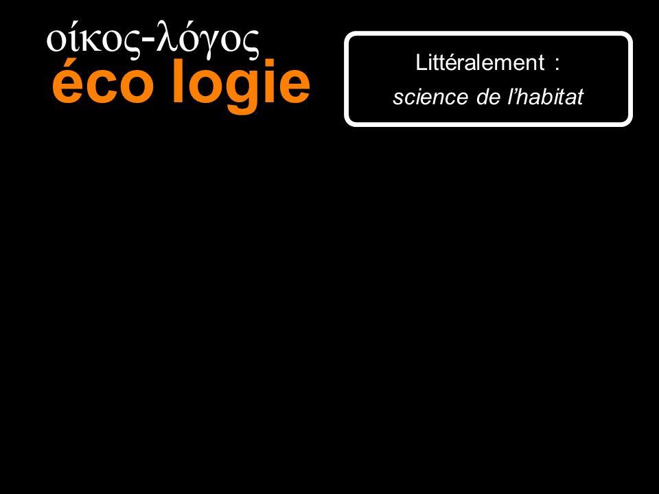 οίκος-λόγος éco logie Littéralement : science de l'habitat 15