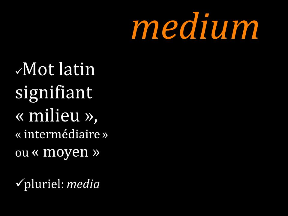 medium Mot latin signifiant « milieu », « intermédiaire » ou « moyen » pluriel: media 6