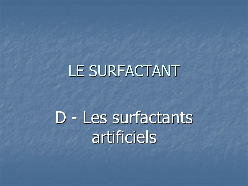 D - Les surfactants artificiels