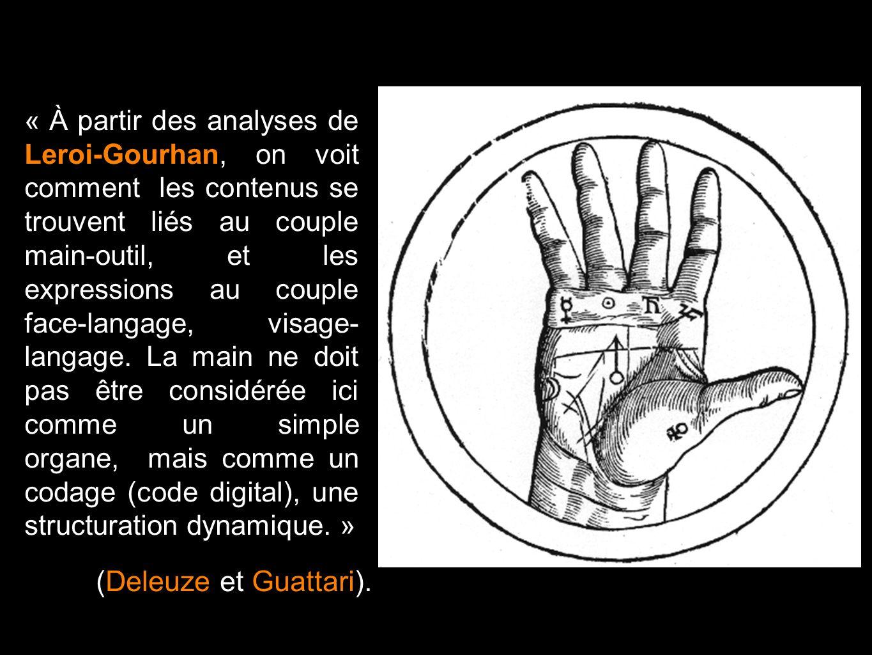 « À partir des analyses de Leroi-Gourhan, on voit comment les contenus se trouvent liés au couple main-outil, et les expressions au couple face-langage, visage- langage. La main ne doit pas être considérée ici comme un simple organe, mais comme un codage (code digital), une structuration dynamique. »