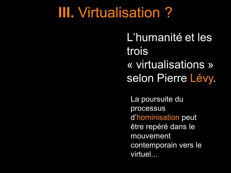 III. Virtualisation L'humanité et les trois « virtualisations » selon Pierre Lévy.