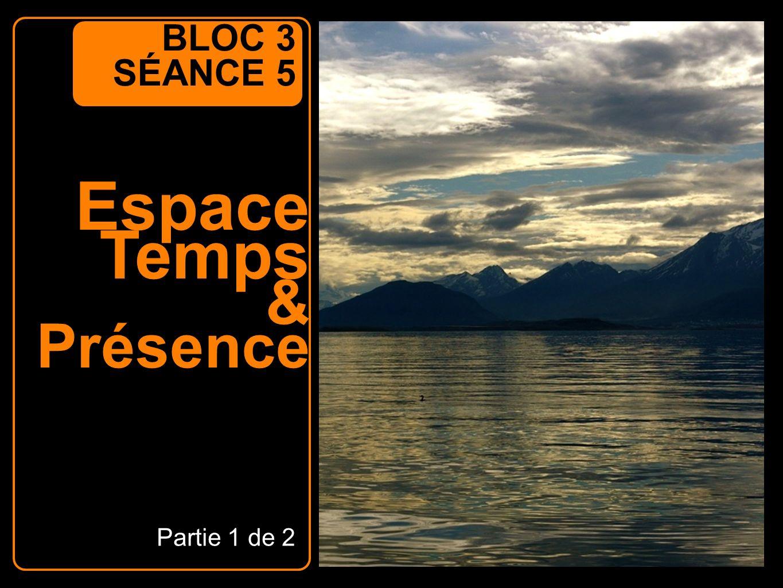 BLOC 3 SÉANCE 5 Espace Temps & Présence Partie 1 de 2