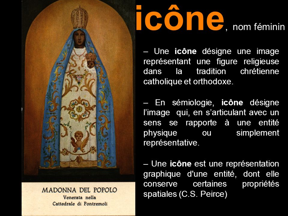 icône, nom féminin– Une icône désigne une image représentant une figure religieuse dans la tradition chrétienne catholique et orthodoxe.
