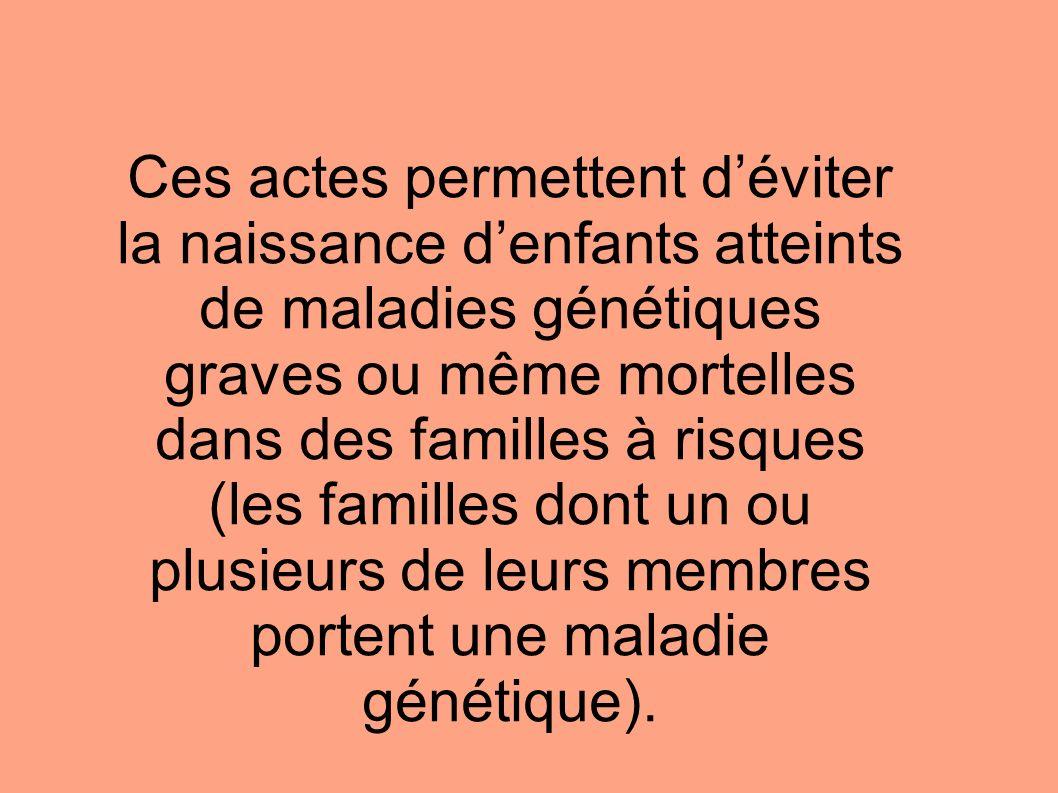 Ces actes permettent d'éviter la naissance d'enfants atteints de maladies génétiques graves ou même mortelles dans des familles à risques (les familles dont un ou plusieurs de leurs membres portent une maladie génétique).