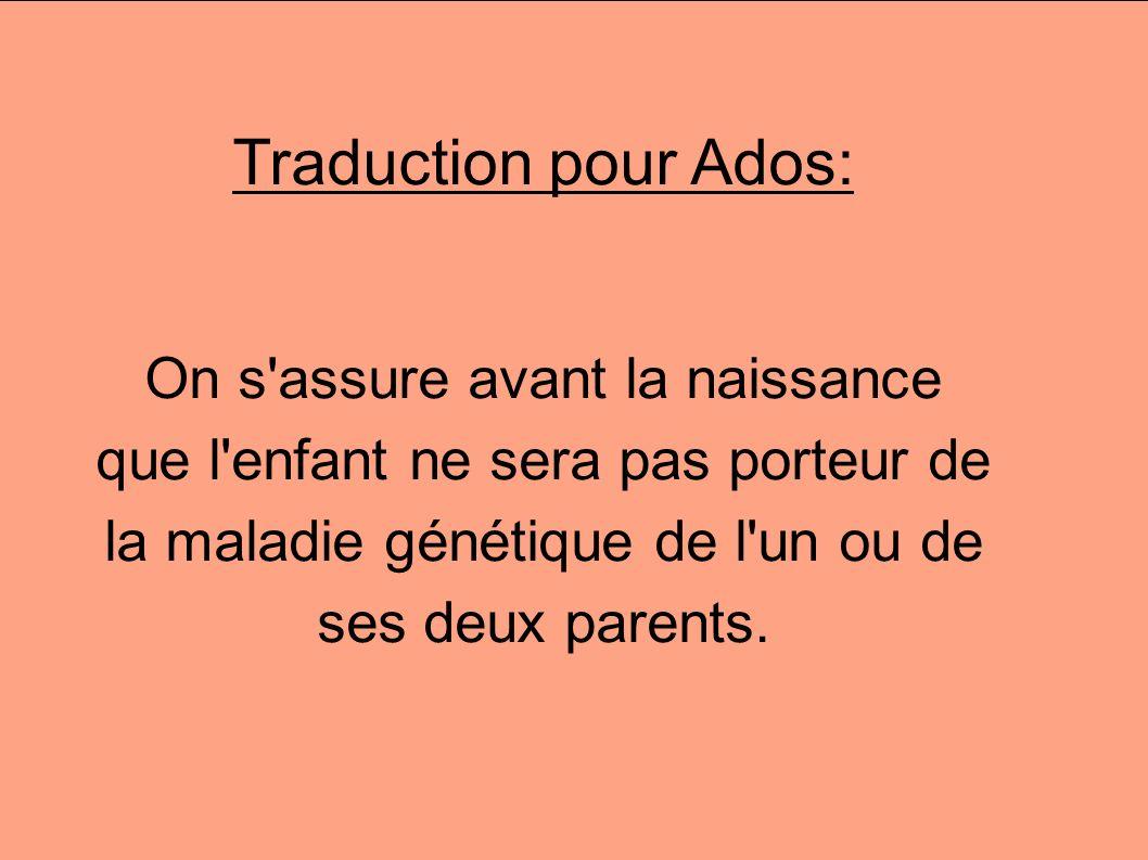 Traduction pour Ados:On s assure avant la naissance que l enfant ne sera pas porteur de la maladie génétique de l un ou de ses deux parents.