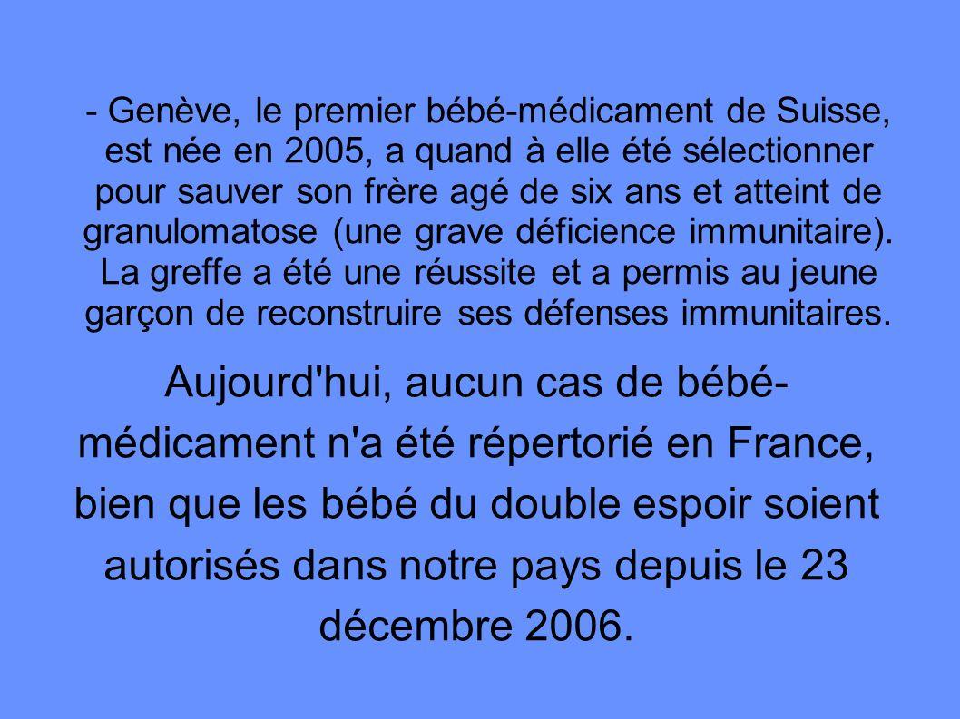 - Genève, le premier bébé-médicament de Suisse, est née en 2005, a quand à elle été sélectionner pour sauver son frère agé de six ans et atteint de granulomatose (une grave déficience immunitaire). La greffe a été une réussite et a permis au jeune garçon de reconstruire ses défenses immunitaires.