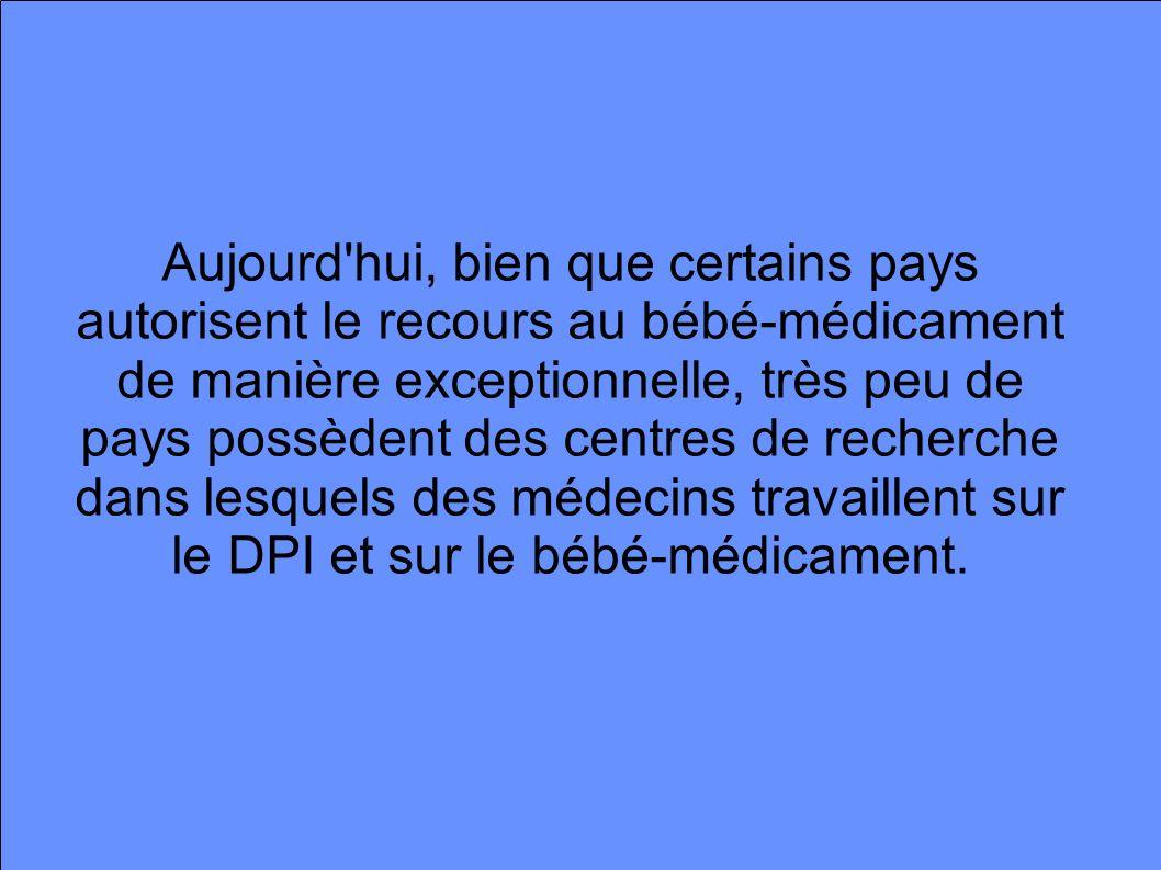 Aujourd hui, bien que certains pays autorisent le recours au bébé-médicament de manière exceptionnelle, très peu de pays possèdent des centres de recherche dans lesquels des médecins travaillent sur le DPI et sur le bébé-médicament.