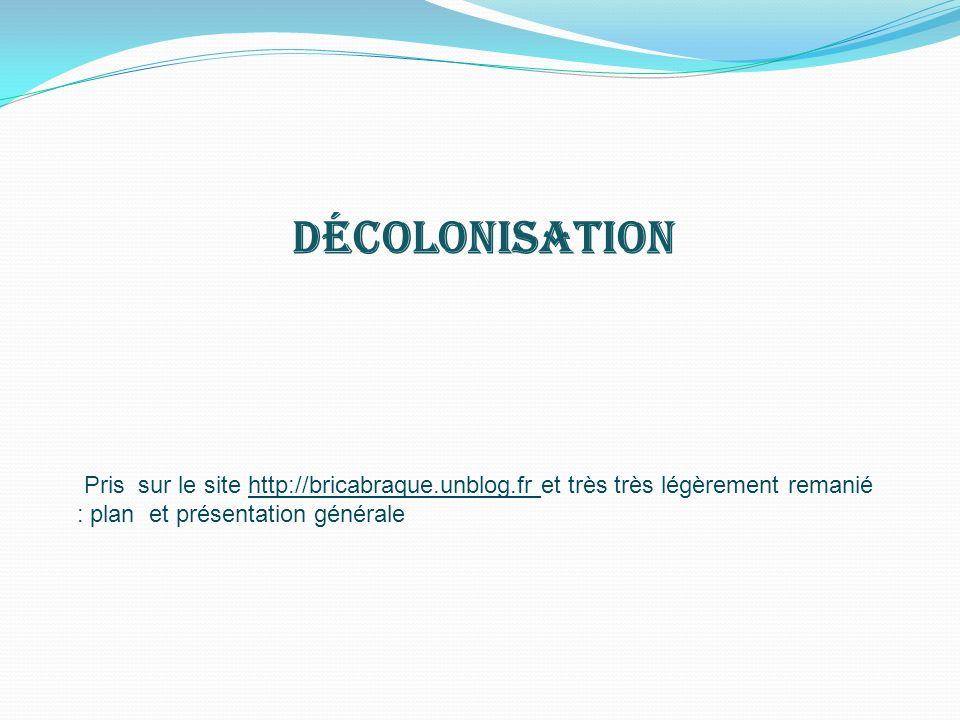 Décolonisation Pris sur le site http://bricabraque.unblog.fr et très très légèrement remanié : plan et présentation générale.
