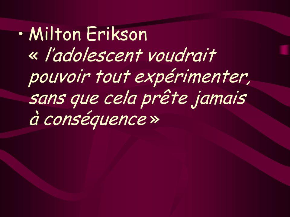Milton Erikson « l'adolescent voudrait pouvoir tout expérimenter, sans que cela prête jamais à conséquence »