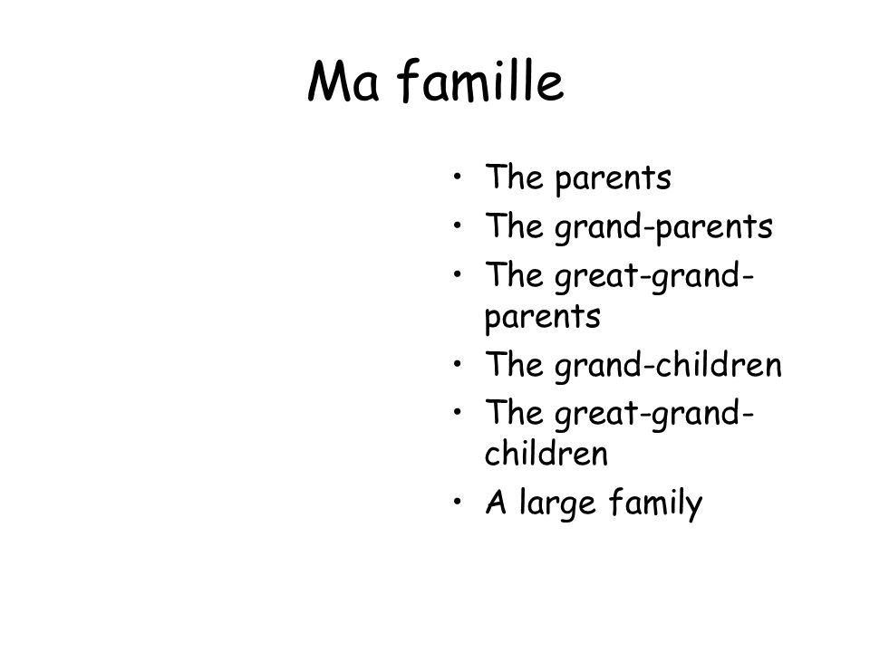 Ma famille The parents The grand-parents The great-grand-parents