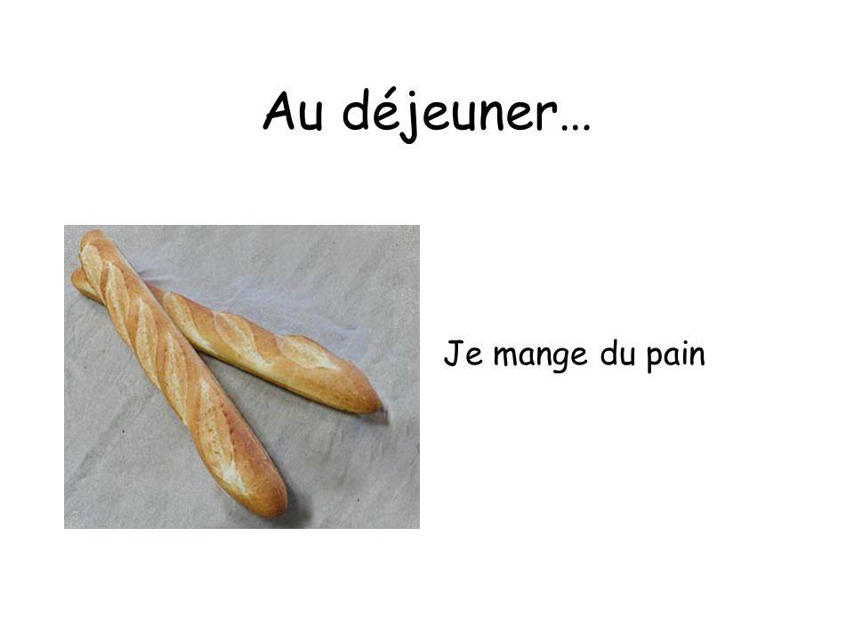 Au déjeuner… Je mange du pain